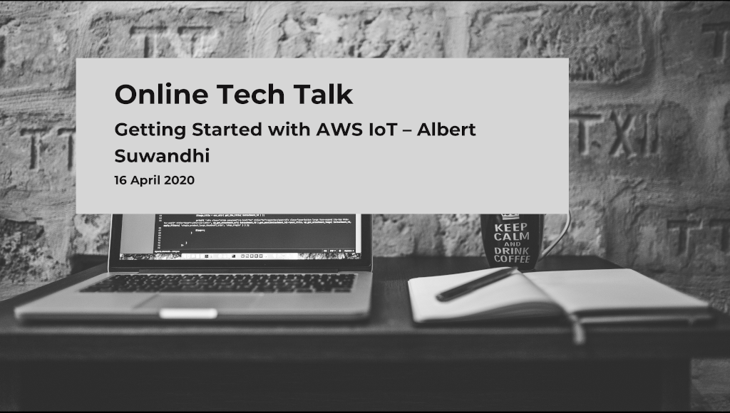 Getting Started with AWS IoT - Albert Suwandhi (Community Online Talk #2 - 16 April 2020)